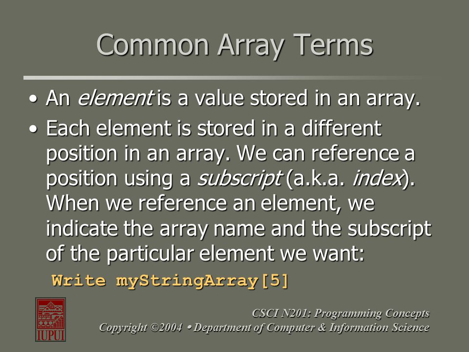 CSCI N201: Programming Concepts Copyright ©2004  Department of Computer & Information Science Common Array Terms An element is a value stored in an a