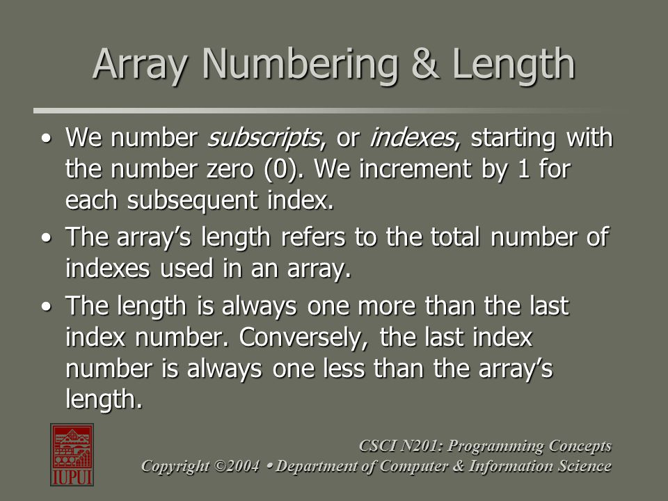 CSCI N201: Programming Concepts Copyright ©2004  Department of Computer & Information Science Array Numbering & Length We number subscripts, or index