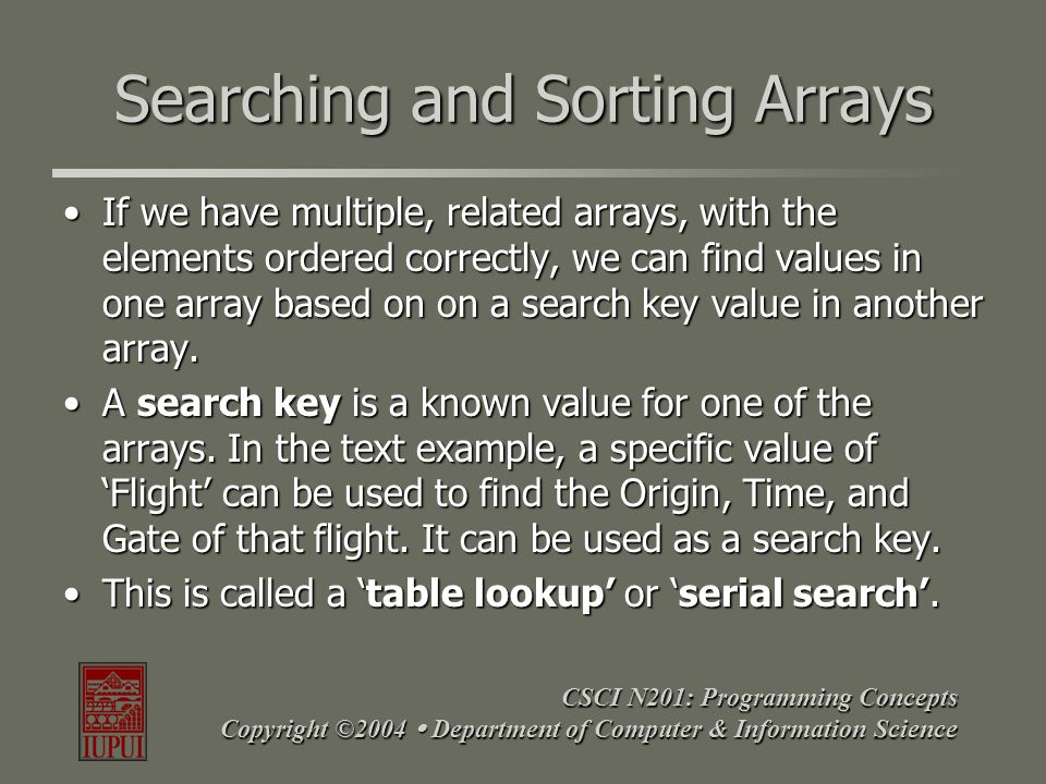 CSCI N201: Programming Concepts Copyright ©2004  Department of Computer & Information Science Searching and Sorting Arrays If we have multiple, relat