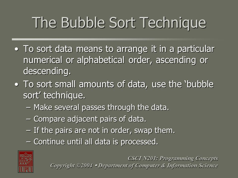 CSCI N201: Programming Concepts Copyright ©2004  Department of Computer & Information Science The Bubble Sort Technique To sort data means to arrange