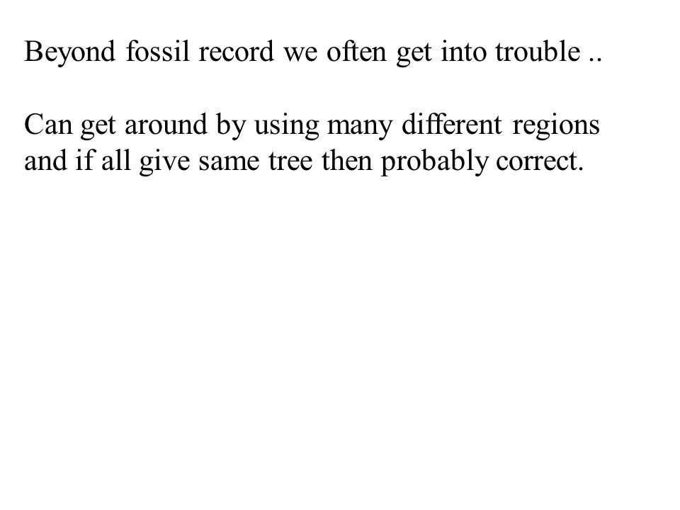 Beyond fossil record we often get into trouble.. Can get around by using many different regions and if all give same tree then probably correct.