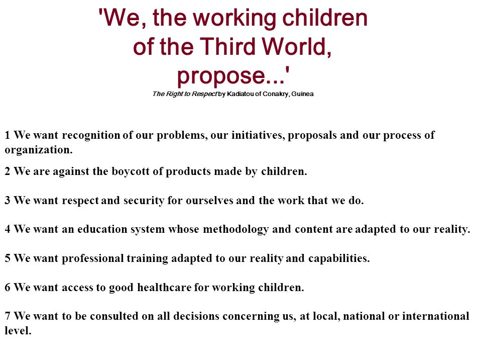 We, the working children of the Third World, propose... The Right to Respect by Kadiatou of Conakry, Guinea 1 We want recognition of our problems, our initiatives, proposals and our process of organization.