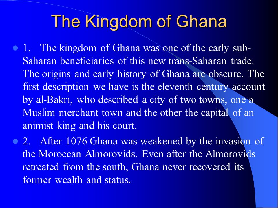 The Kingdom of Ghana 1.The kingdom of Ghana was one of the early sub- Saharan beneficiaries of this new trans-Saharan trade.