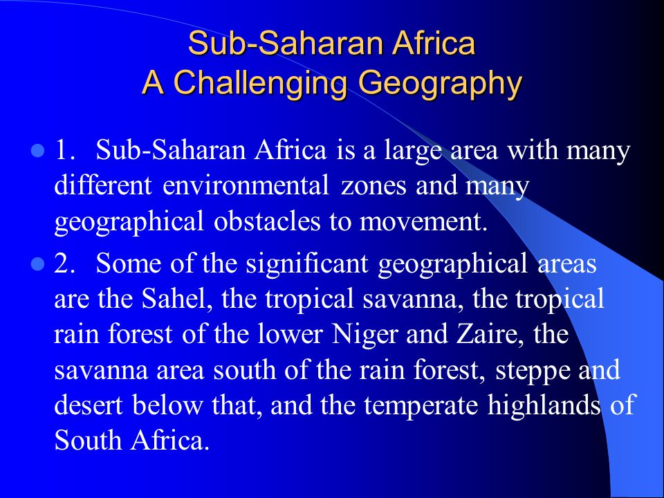 Sub-Saharan Africa A Challenging Geography 1.Sub-Saharan Africa is a large area with many different environmental zones and many geographical obstacles to movement.