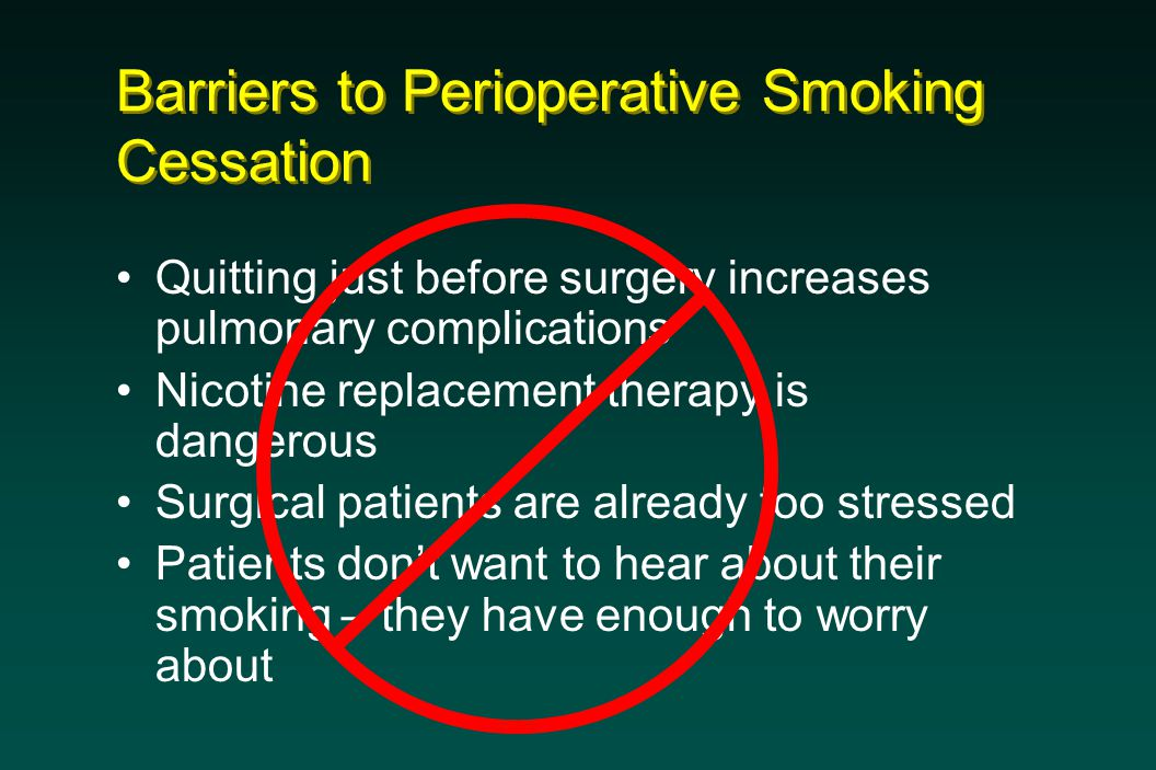 Barriers to Perioperative Smoking Cessation Quitting just before surgery increases pulmonary complications Nicotine replacement therapy is dangerous Surgical patients are already too stressed Patients don't want to hear about their smoking – they have enough to worry about