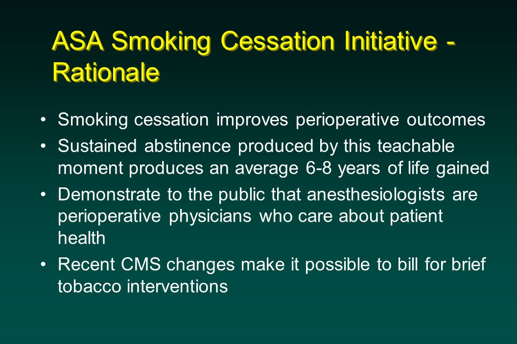 ASA Smoking Cessation Initiative - Rationale Smoking cessation improves perioperative outcomes Sustained abstinence produced by this teachable moment produces an average 6-8 years of life gained Demonstrate to the public that anesthesiologists are perioperative physicians who care about patient health Recent CMS changes make it possible to bill for brief tobacco interventions