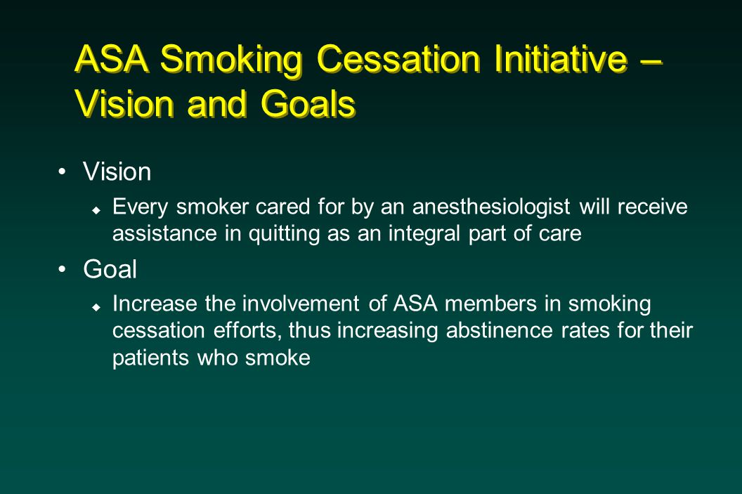 ASA Smoking Cessation Initiative – Vision and Goals Vision  Every smoker cared for by an anesthesiologist will receive assistance in quitting as an integral part of care Goal  Increase the involvement of ASA members in smoking cessation efforts, thus increasing abstinence rates for their patients who smoke
