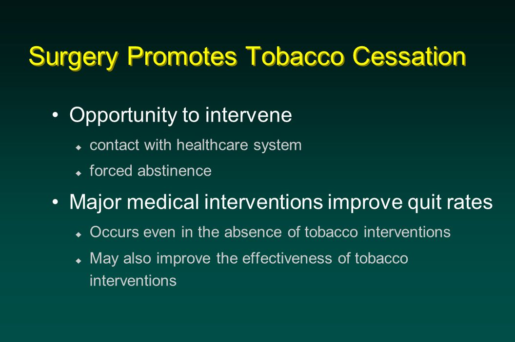 Surgery Promotes Tobacco Cessation Opportunity to intervene  contact with healthcare system  forced abstinence Major medical interventions improve quit rates  Occurs even in the absence of tobacco interventions  May also improve the effectiveness of tobacco interventions