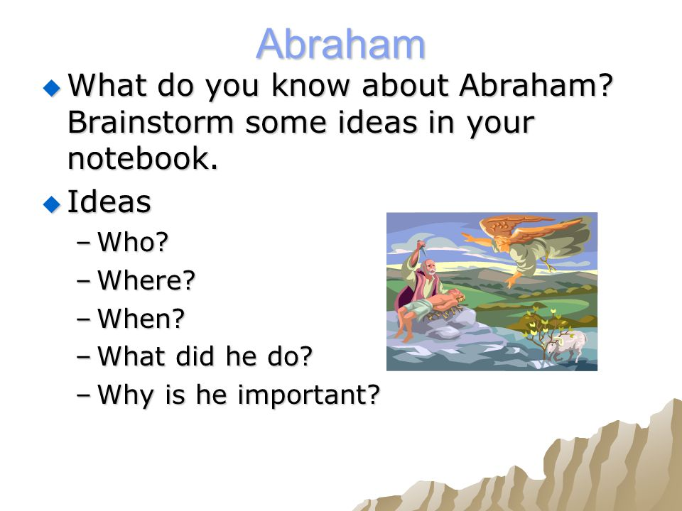 Abraham  What do you know about Abraham. Brainstorm some ideas in your notebook.