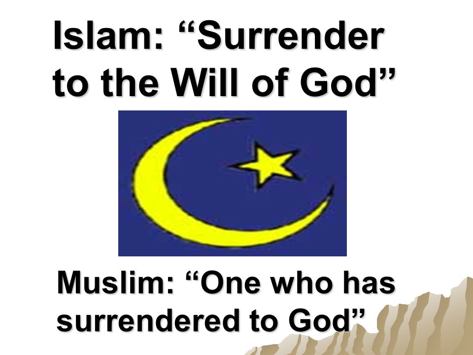 Islam: Surrender to the Will of God Muslim: One who has surrendered to God