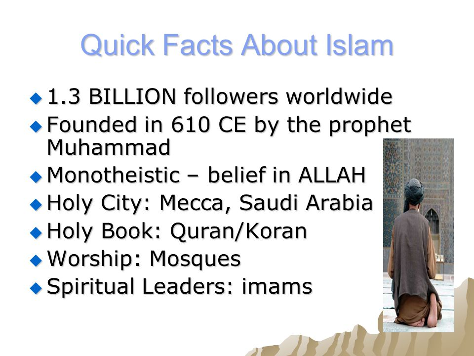 Quick Facts About Islam  1.3 BILLION followers worldwide  Founded in 610 CE by the prophet Muhammad  Monotheistic – belief in ALLAH  Holy City: Mecca, Saudi Arabia  Holy Book: Quran/Koran  Worship: Mosques  Spiritual Leaders: imams
