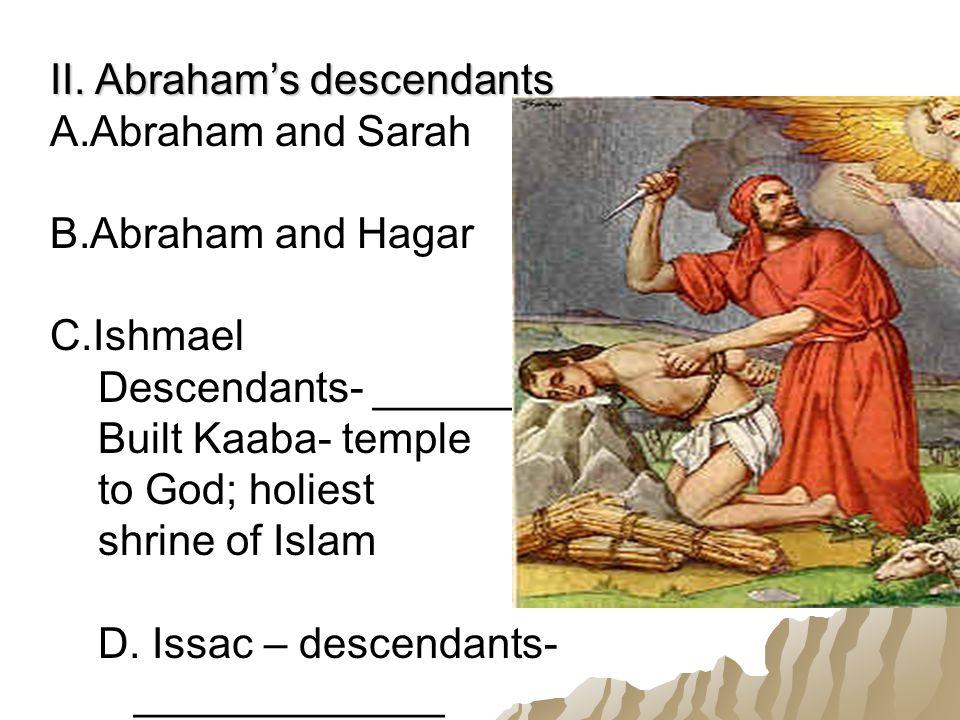 II. Abraham's descendants A.Abraham and Sarah B.Abraham and Hagar C.Ishmael Descendants- ___________ Built Kaaba- temple to God; holiest shrine of Isl