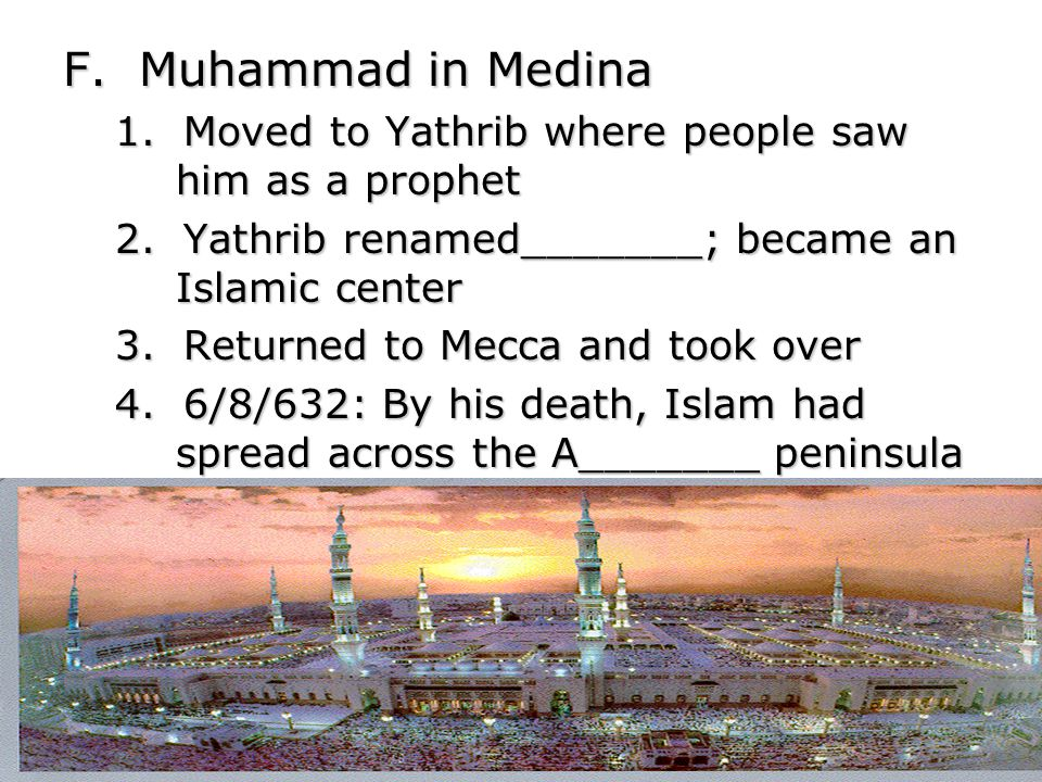 F. Muhammad in Medina 1. Moved to Yathrib where people saw him as a prophet 2.