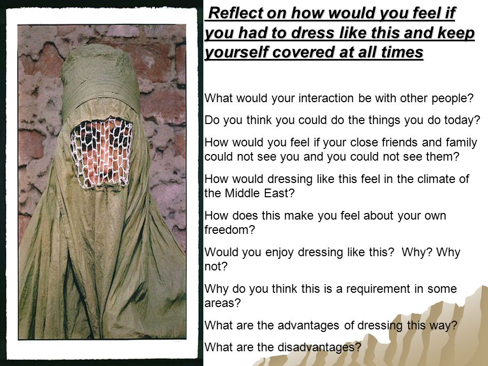 Reflect on how would you feel if you had to dress like this and keep yourself covered at all times Reflect on how would you feel if you had to dress like this and keep yourself covered at all times What would your interaction be with other people.