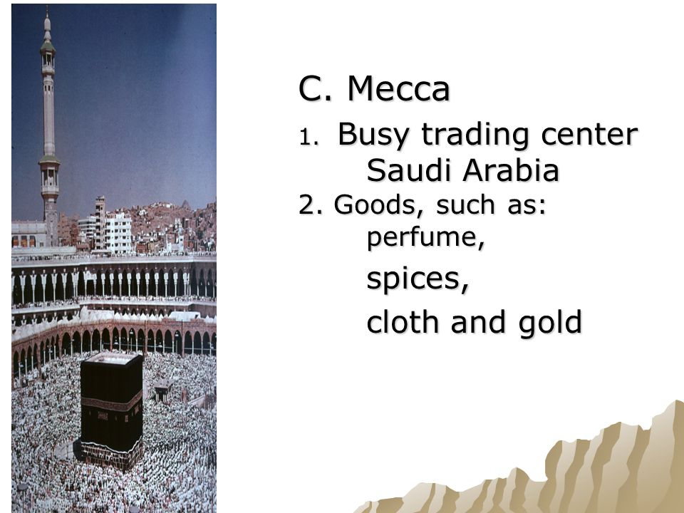 C. Mecca 1. Busy trading center in Saudi Arabia 2. Goods, such as: perfume, spices, cloth and gold