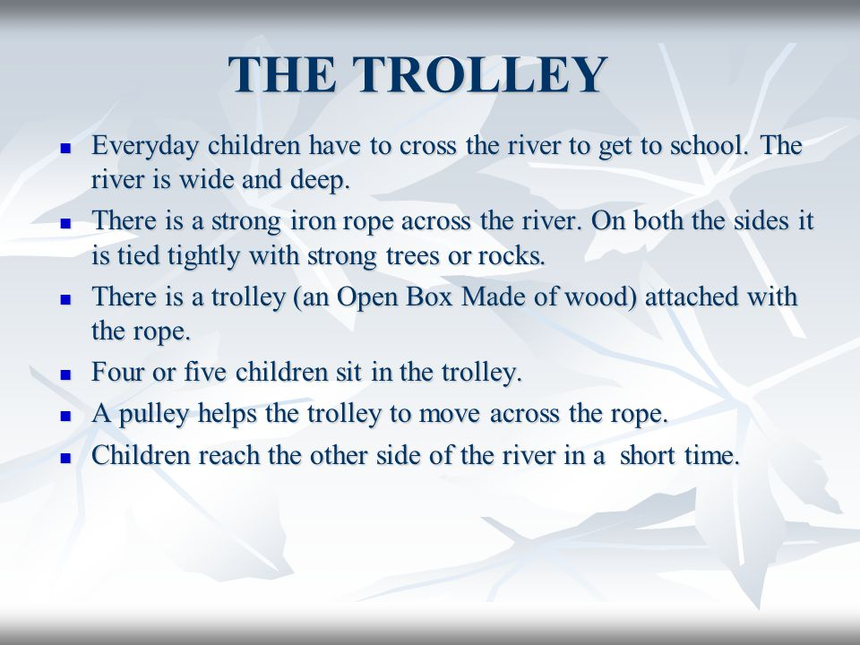 THE TROLLEY Everyday children have to cross the river to get to school. The river is wide and deep. Everyday children have to cross the river to get t