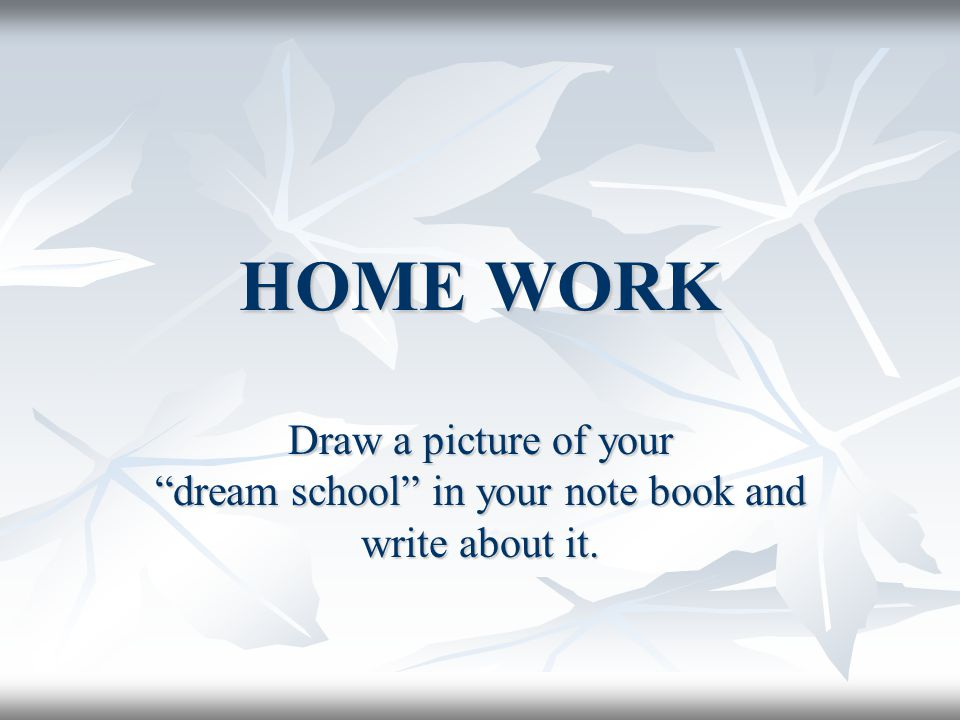 """HOME WORK Draw a picture of your """"dream school"""" in your note book and write about it."""