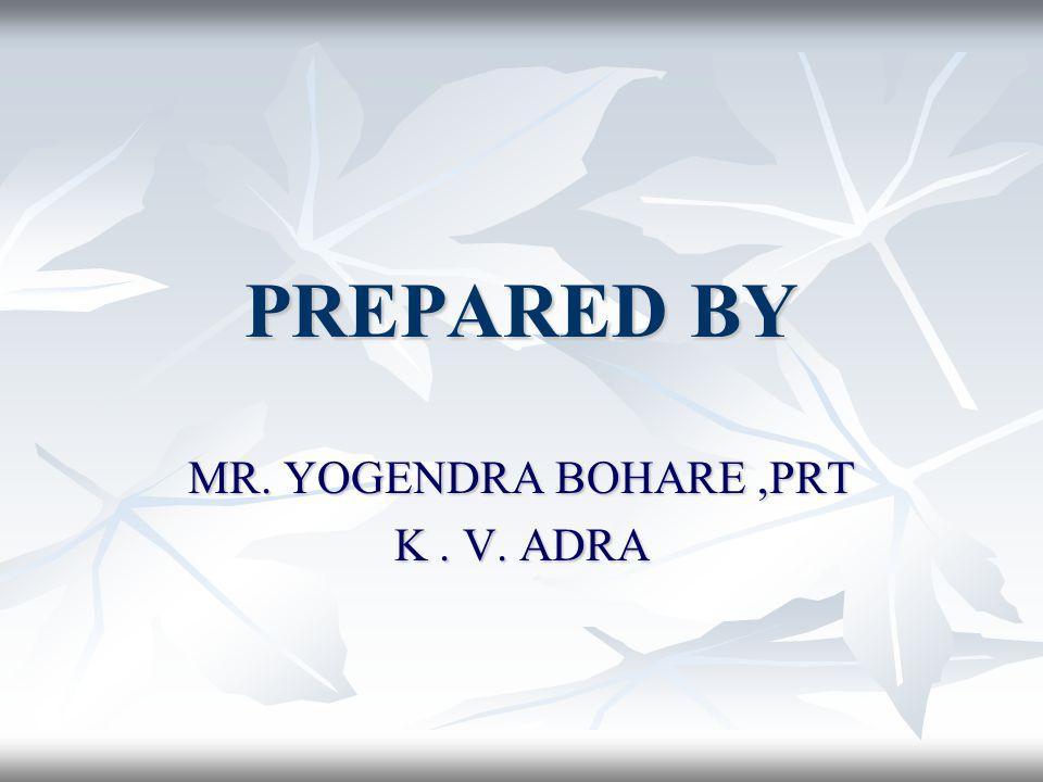 PREPARED BY MR. YOGENDRA BOHARE,PRT K. V. ADRA