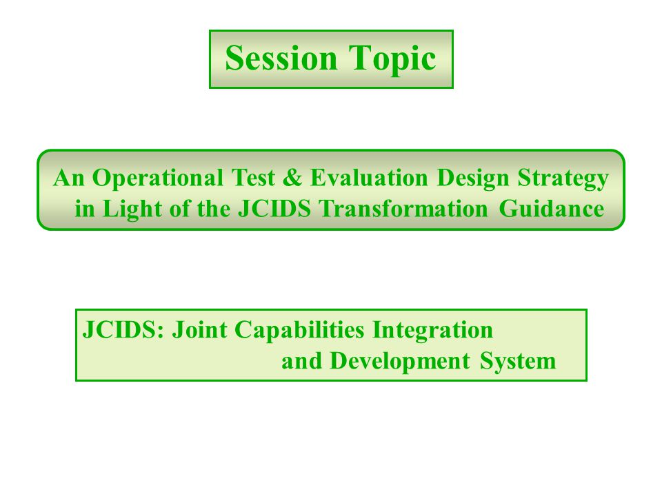 Session Topic An Operational Test & Evaluation Design Strategy in Light of the JCIDS Transformation Guidance JCIDS: Joint Capabilities Integration and Development System