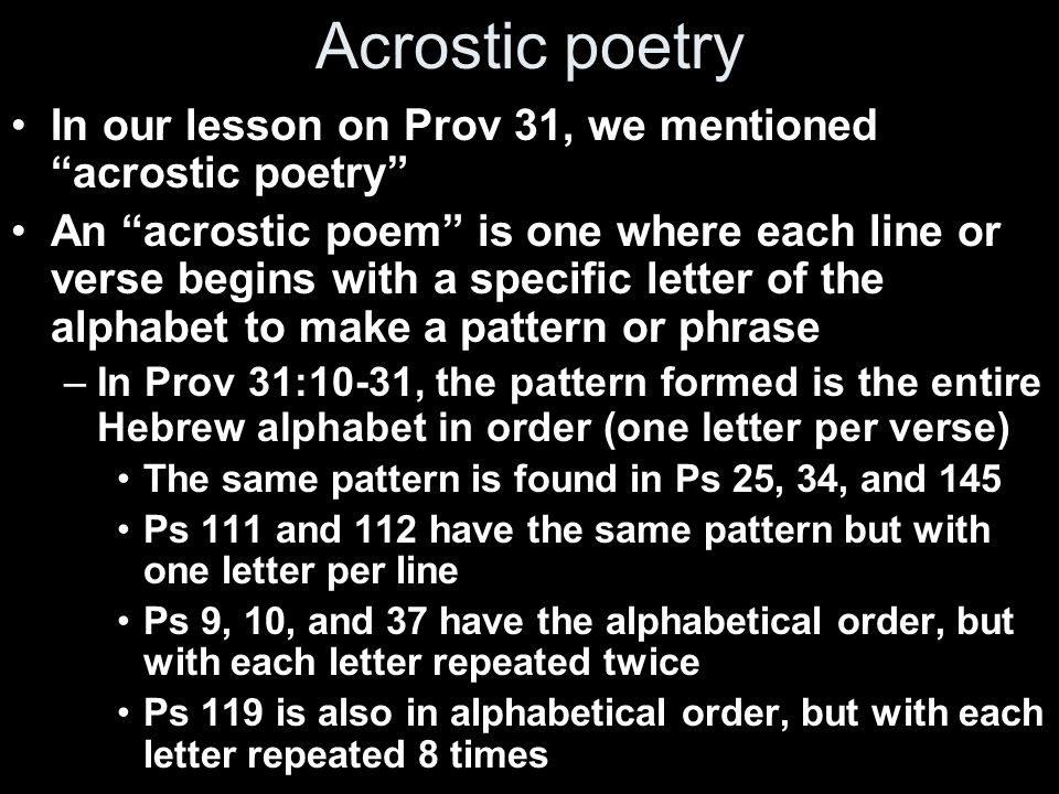 Acrostic poetry In our lesson on Prov 31, we mentioned acrostic poetry An acrostic poem is one where each line or verse begins with a specific letter of the alphabet to make a pattern or phrase –In Prov 31:10-31, the pattern formed is the entire Hebrew alphabet in order (one letter per verse) The same pattern is found in Ps 25, 34, and 145 Ps 111 and 112 have the same pattern but with one letter per line Ps 9, 10, and 37 have the alphabetical order, but with each letter repeated twice Ps 119 is also in alphabetical order, but with each letter repeated 8 times
