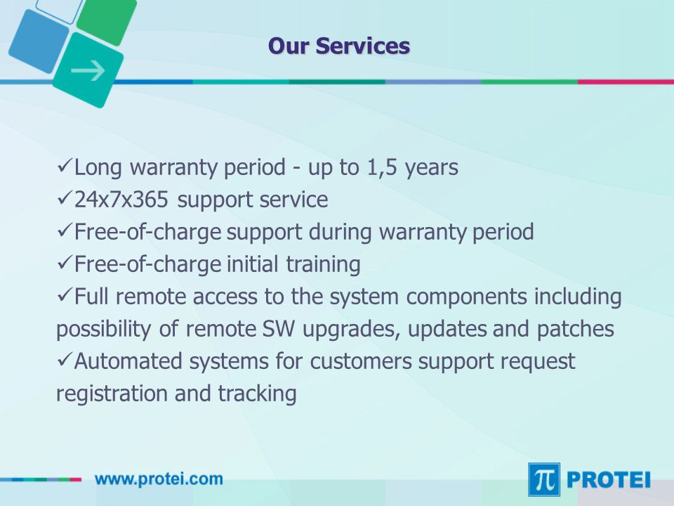 Our Services Long warranty period - up to 1,5 years 24х7х365 support service Free-of-charge support during warranty period Free-of-charge initial training Full remote access to the system components including possibility of remote SW upgrades, updates and patches Automated systems for customers support request registration and tracking