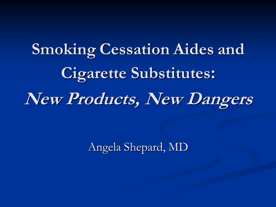 Smoking Cessation Aides and Cigarette Substitutes : New Products, New Dangers Angela Shepard, MD