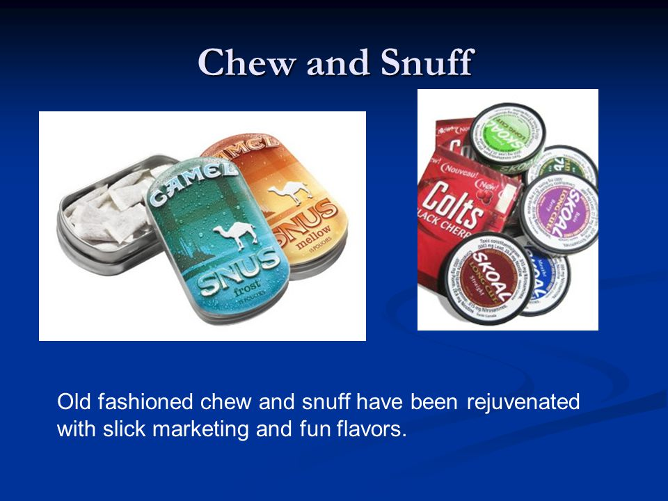 Chew and Snuff Old fashioned chew and snuff have been rejuvenated with slick marketing and fun flavors.