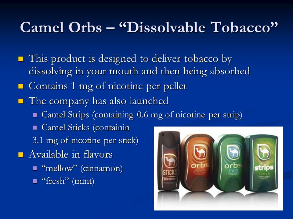 Camel Orbs – Dissolvable Tobacco This product is designed to deliver tobacco by dissolving in your mouth and then being absorbed This product is designed to deliver tobacco by dissolving in your mouth and then being absorbed Contains 1 mg of nicotine per pellet Contains 1 mg of nicotine per pellet The company has also launched The company has also launched Camel Strips (containing 0.6 mg of nicotine per strip) Camel Strips (containing 0.6 mg of nicotine per strip) Camel Sticks (containin Camel Sticks (containin 3.1 mg of nicotine per stick) Available in flavors Available in flavors mellow (cinnamon) mellow (cinnamon) fresh (mint) fresh (mint)
