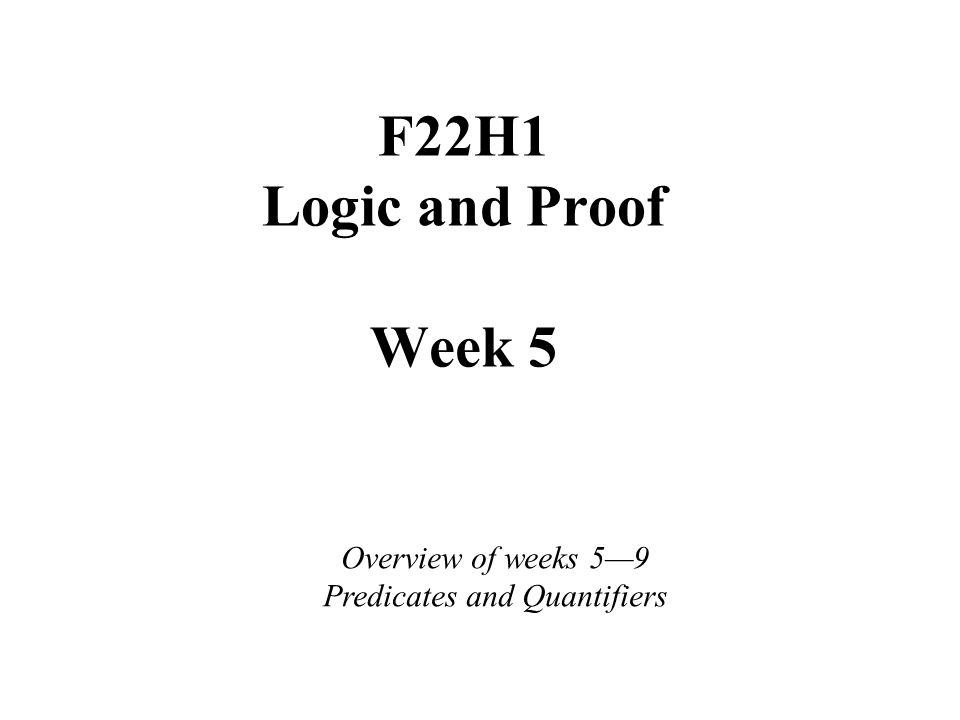 F22H1 Logic and Proof Week 5 Overview of weeks 5—9 Predicates and Quantifiers