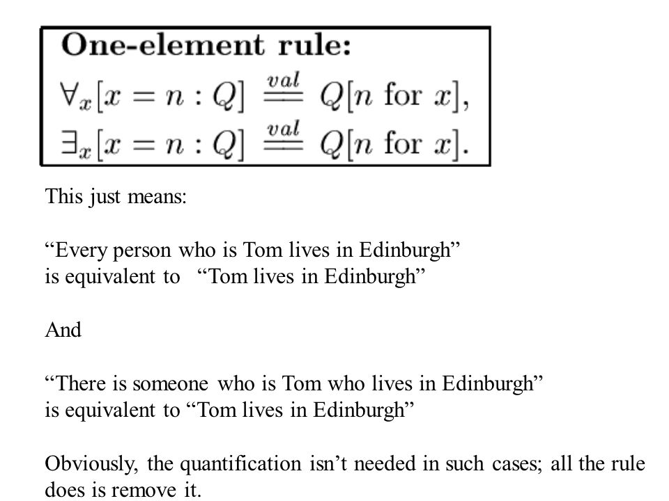 This just means: Every person who is Tom lives in Edinburgh is equivalent to Tom lives in Edinburgh And There is someone who is Tom who lives in Edinburgh is equivalent to Tom lives in Edinburgh Obviously, the quantification isn't needed in such cases; all the rule does is remove it.
