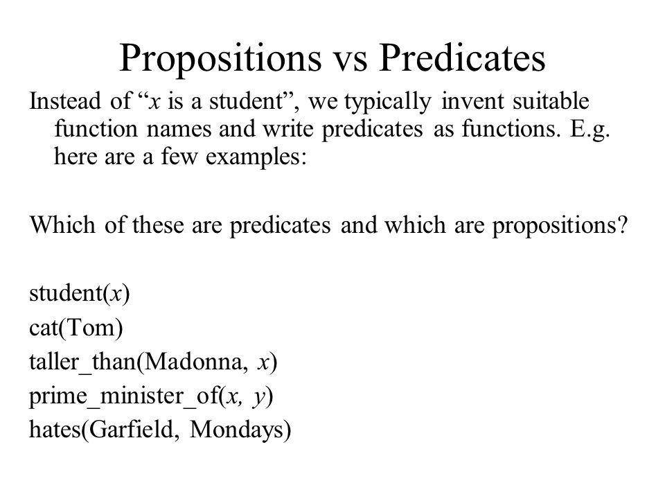 Propositions vs Predicates Instead of x is a student , we typically invent suitable function names and write predicates as functions.