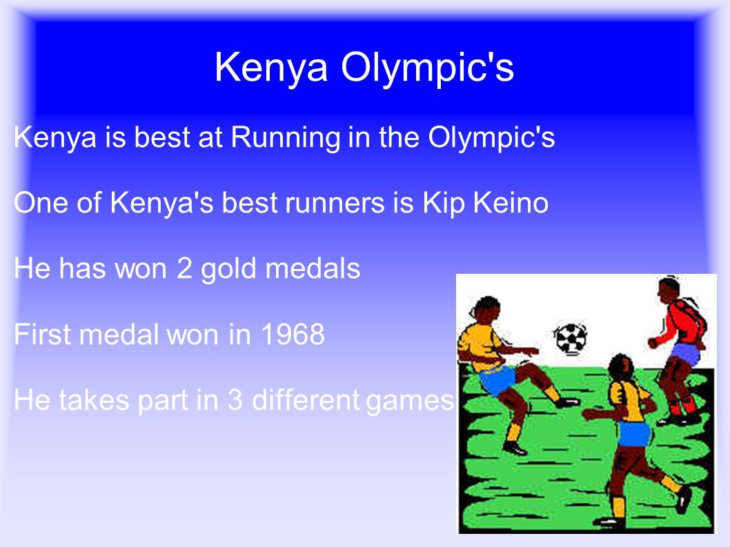Kenya Olympic s Kenya is best at Running in the Olympic s One of Kenya s best runners is Kip Keino He has won 2 gold medals First medal won in 1968 He takes part in 3 different games