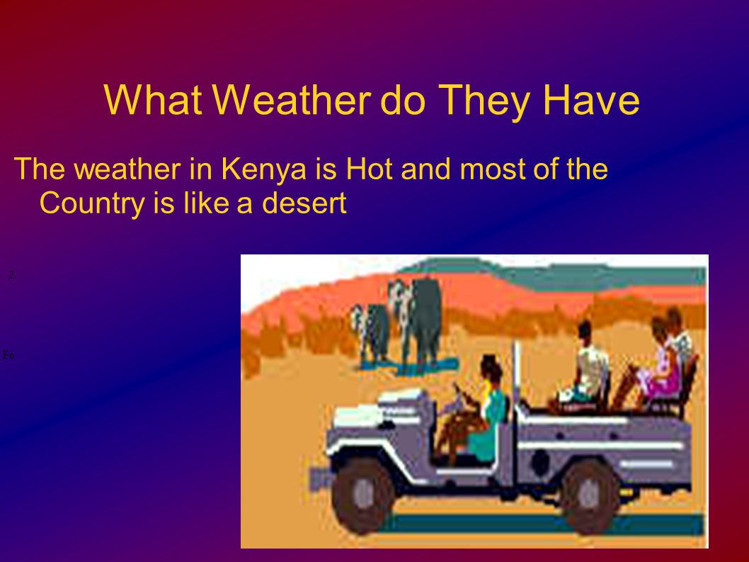 What Weather do They Have The weather in Kenya is Hot and most of the Country is like a desert.2.