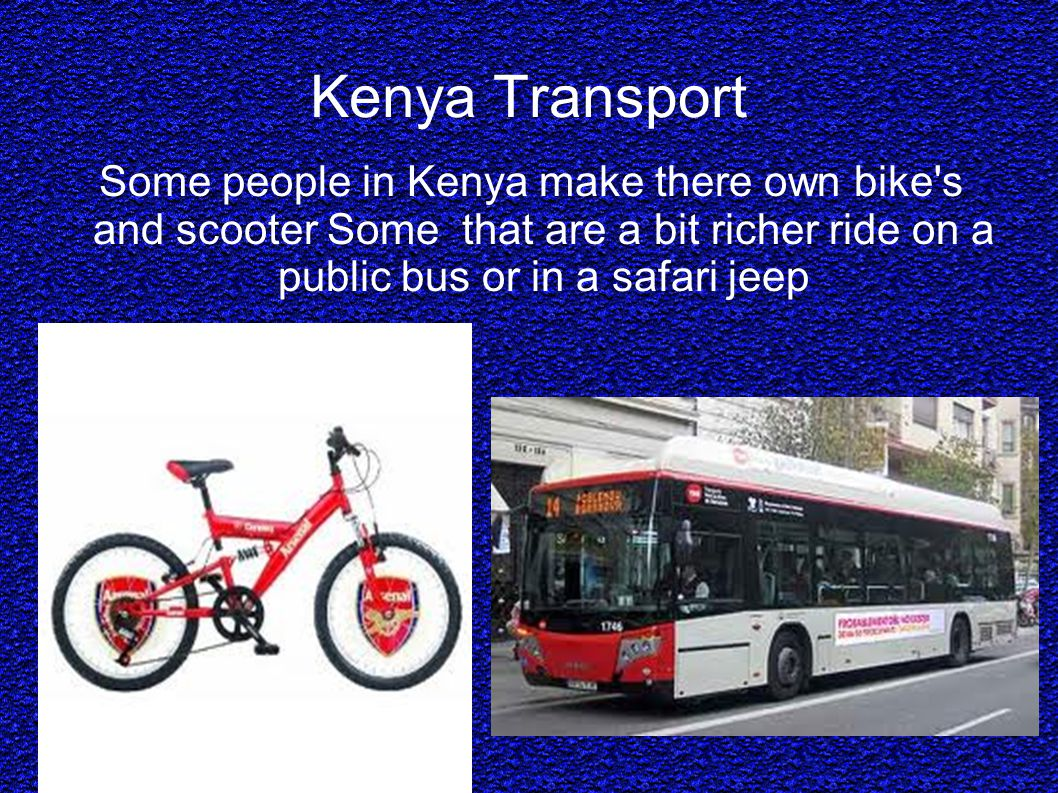 Kenya Transport Some people in Kenya make there own bike s and scooter Some that are a bit richer ride on a public bus or in a safari jeep