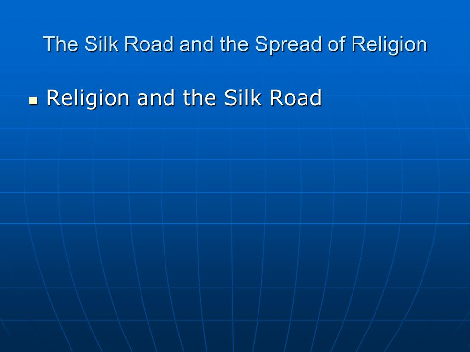 The Silk Road and the Spread of Religion Religion and the Silk Road Religion and the Silk Road