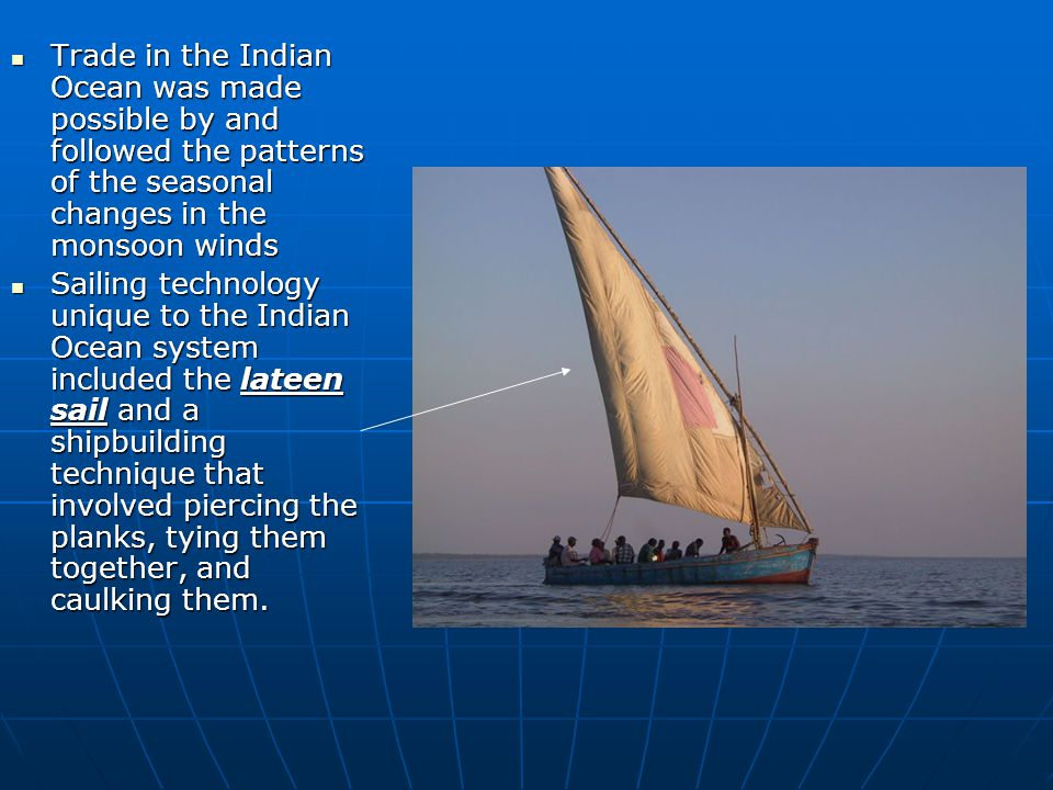 Trade in the Indian Ocean was made possible by and followed the patterns of the seasonal changes in the monsoon winds Trade in the Indian Ocean was ma
