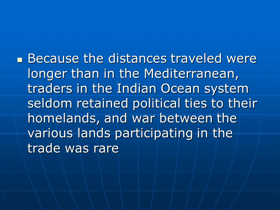 Because the distances traveled were longer than in the Mediterranean, traders in the Indian Ocean system seldom retained political ties to their homelands, and war between the various lands participating in the trade was rare Because the distances traveled were longer than in the Mediterranean, traders in the Indian Ocean system seldom retained political ties to their homelands, and war between the various lands participating in the trade was rare
