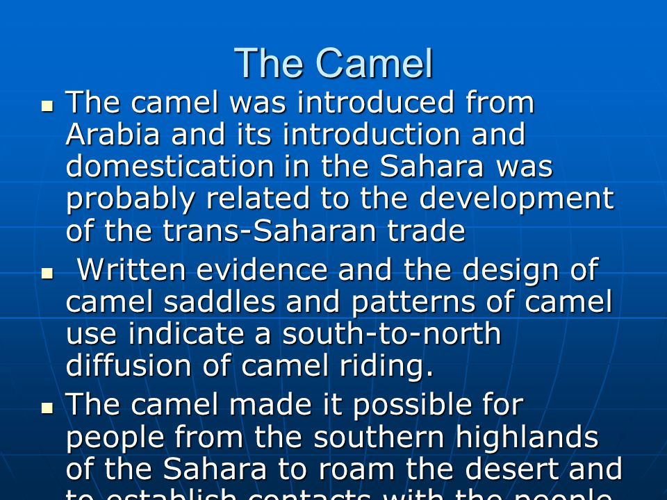 The Camel The camel was introduced from Arabia and its introduction and domestication in the Sahara was probably related to the development of the tra