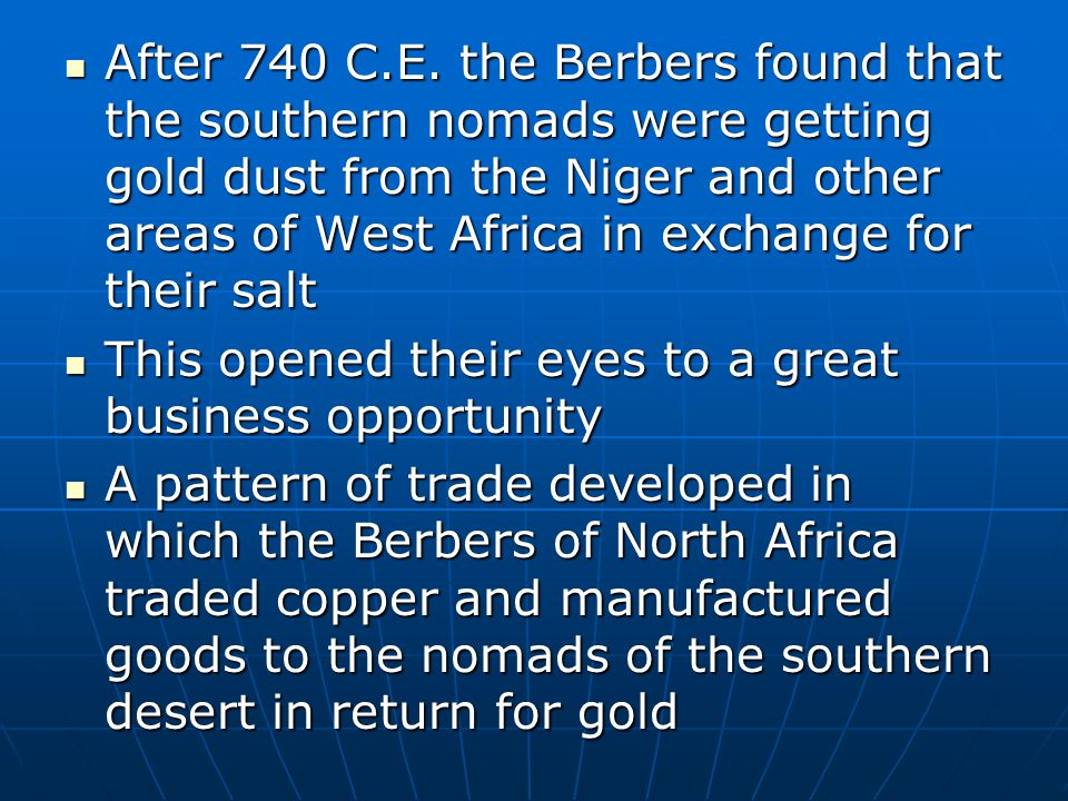 After 740 C.E. the Berbers found that the southern nomads were getting gold dust from the Niger and other areas of West Africa in exchange for their s