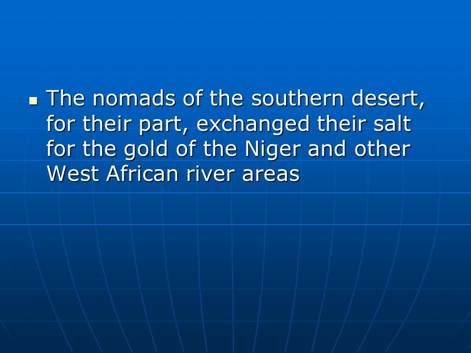 The nomads of the southern desert, for their part, exchanged their salt for the gold of the Niger and other West African river areas The nomads of the