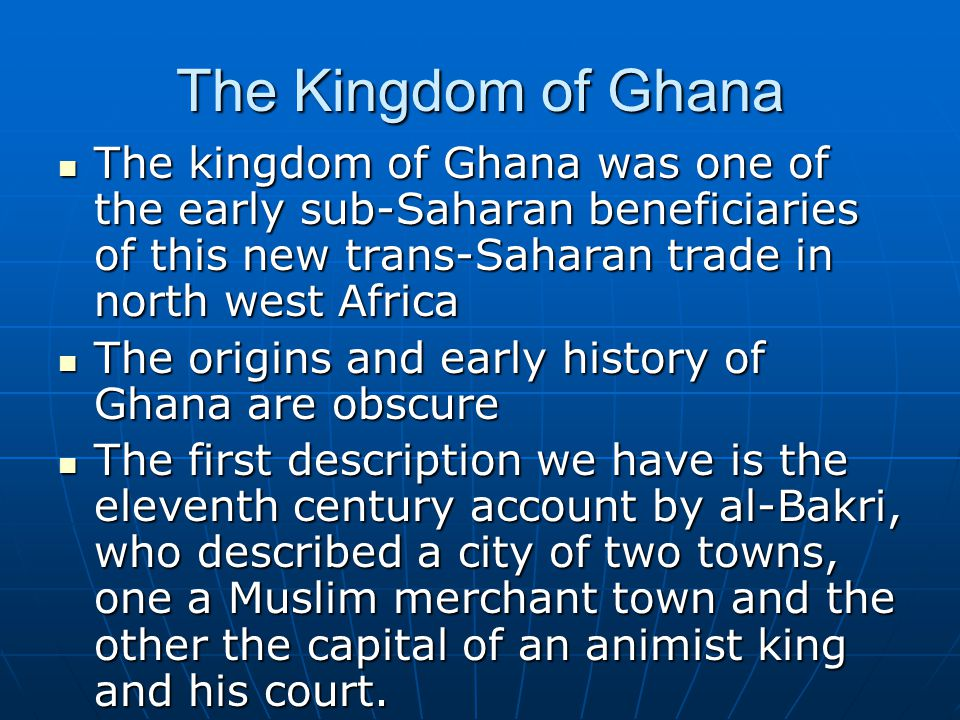 The Kingdom of Ghana The kingdom of Ghana was one of the early sub-Saharan beneficiaries of this new trans-Saharan trade in north west Africa The king
