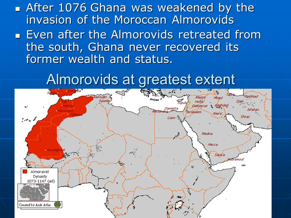Almorovids at greatest extent After 1076 Ghana was weakened by the invasion of the Moroccan Almorovids After 1076 Ghana was weakened by the invasion of the Moroccan Almorovids Even after the Almorovids retreated from the south, Ghana never recovered its former wealth and status.