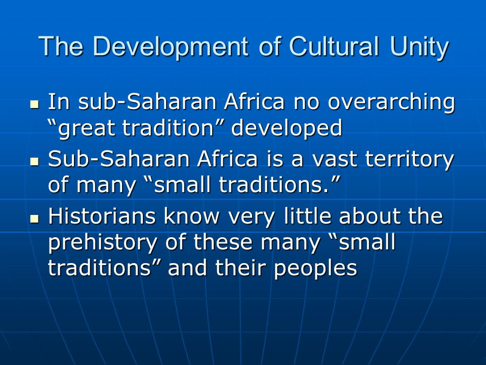The Development of Cultural Unity In sub-Saharan Africa no overarching great tradition developed In sub-Saharan Africa no overarching great tradition developed Sub-Saharan Africa is a vast territory of many small traditions. Sub-Saharan Africa is a vast territory of many small traditions. Historians know very little about the prehistory of these many small traditions and their peoples Historians know very little about the prehistory of these many small traditions and their peoples