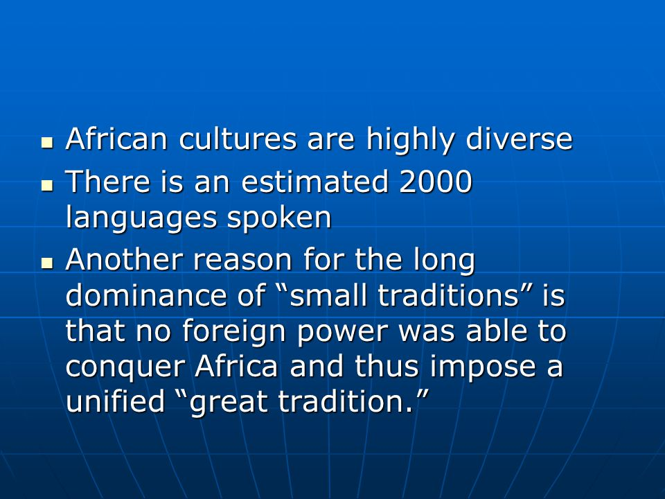 African cultures are highly diverse African cultures are highly diverse There is an estimated 2000 languages spoken There is an estimated 2000 languages spoken Another reason for the long dominance of small traditions is that no foreign power was able to conquer Africa and thus impose a unified great tradition. Another reason for the long dominance of small traditions is that no foreign power was able to conquer Africa and thus impose a unified great tradition.