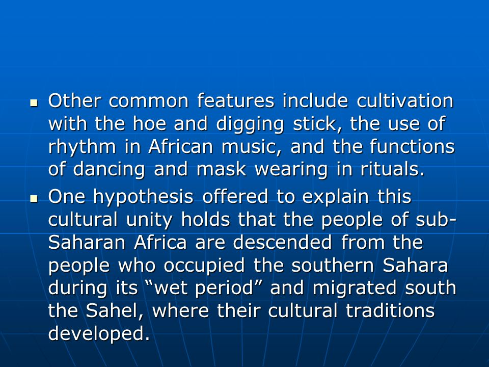 Other common features include cultivation with the hoe and digging stick, the use of rhythm in African music, and the functions of dancing and mask we