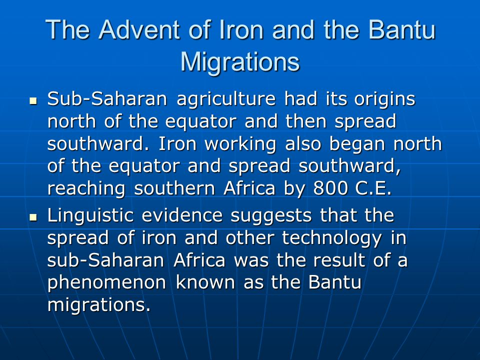 The Advent of Iron and the Bantu Migrations Sub-Saharan agriculture had its origins north of the equator and then spread southward. Iron working also