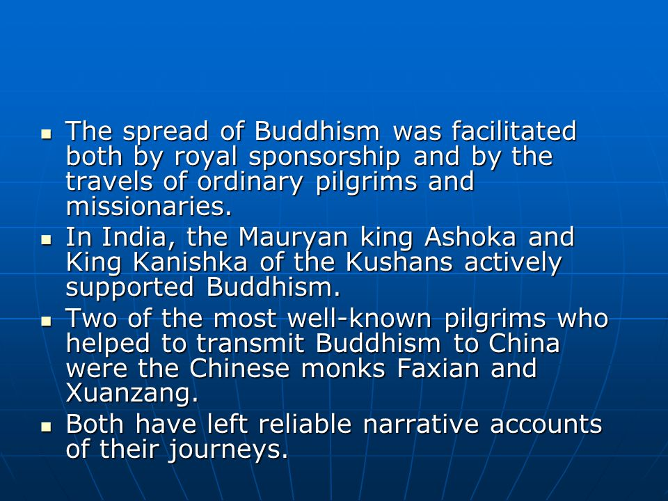 The spread of Buddhism was facilitated both by royal sponsorship and by the travels of ordinary pilgrims and missionaries. The spread of Buddhism was