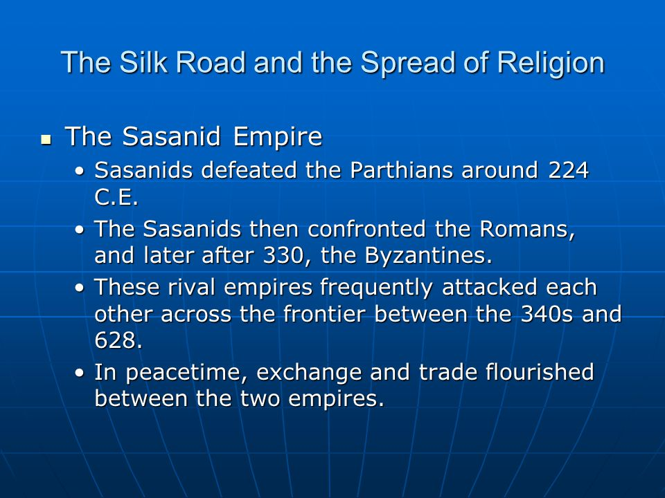 The Silk Road and the Spread of Religion The Sasanid Empire The Sasanid Empire Sasanids defeated the Parthians around 224 C.E.Sasanids defeated the Pa