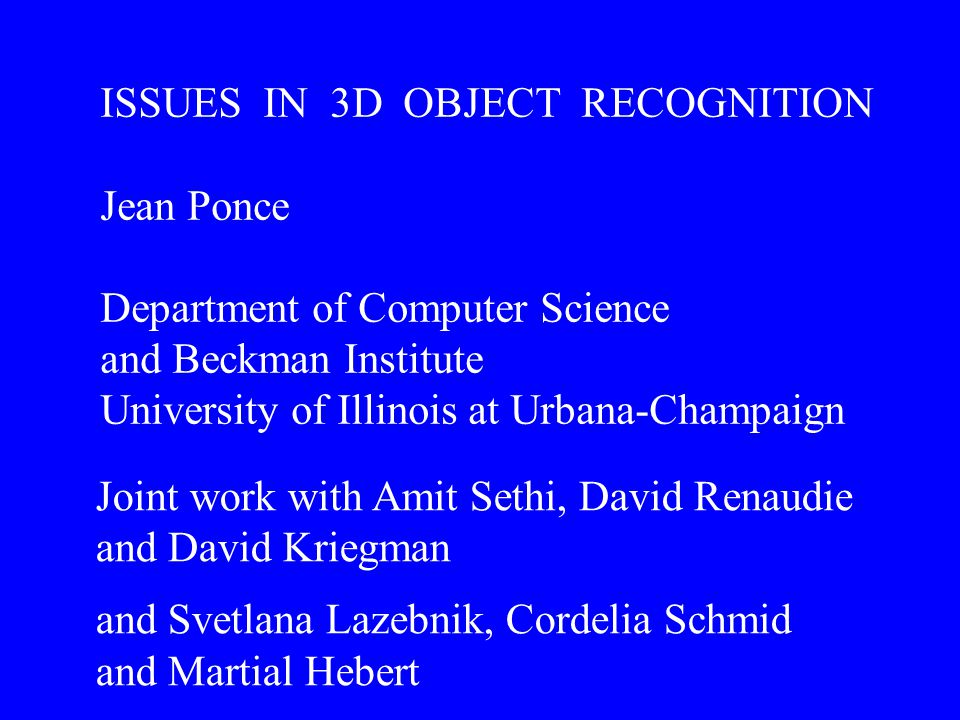 ISSUES IN 3D OBJECT RECOGNITION Jean Ponce Department of Computer Science and Beckman Institute University of Illinois at Urbana-Champaign Joint work