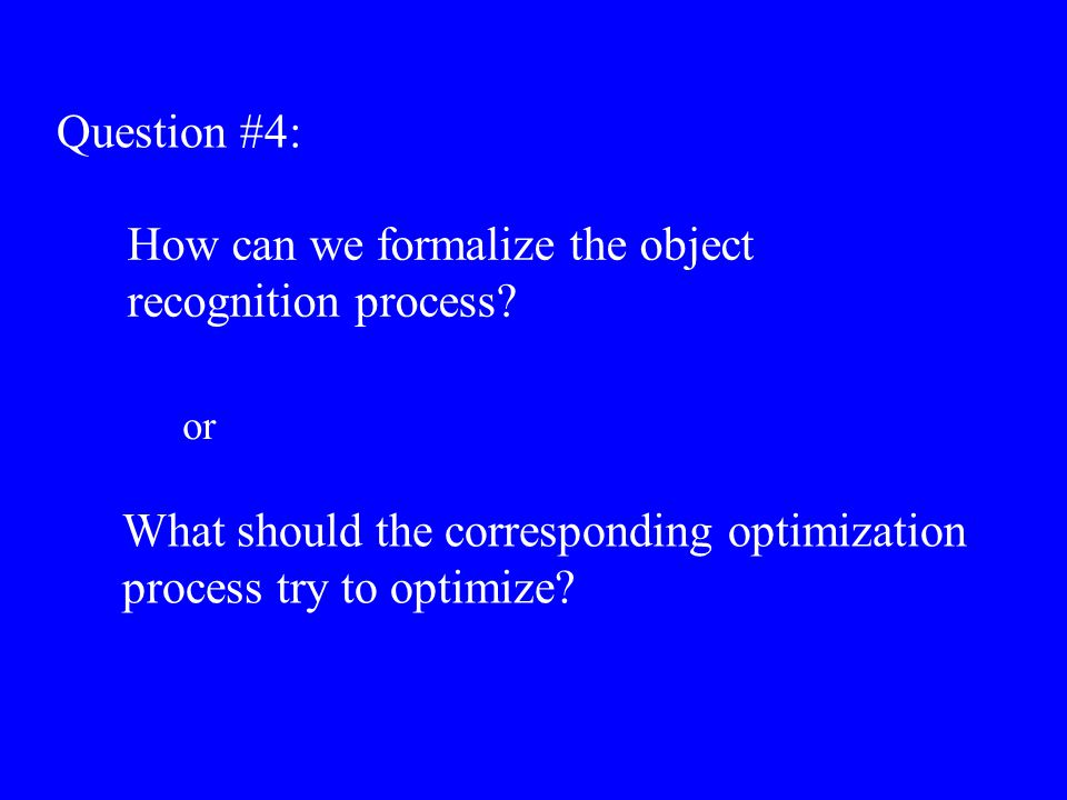 Question #4: How can we formalize the object recognition process? What should the corresponding optimization process try to optimize? or
